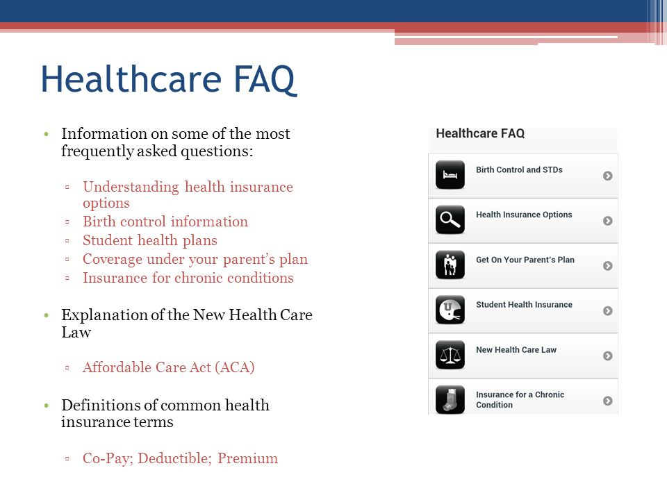 Healthcare FAQ Information on some of the most frequently asked questions: Understanding health insurance options Birth control information Student health plans Coverage under your parents plan Insurance for chronic conditions Explanation of the New Health Care Law Affordable Care Act (ACA) Definitions of common health insurance terms Co-Pay; Deductible; Premium
