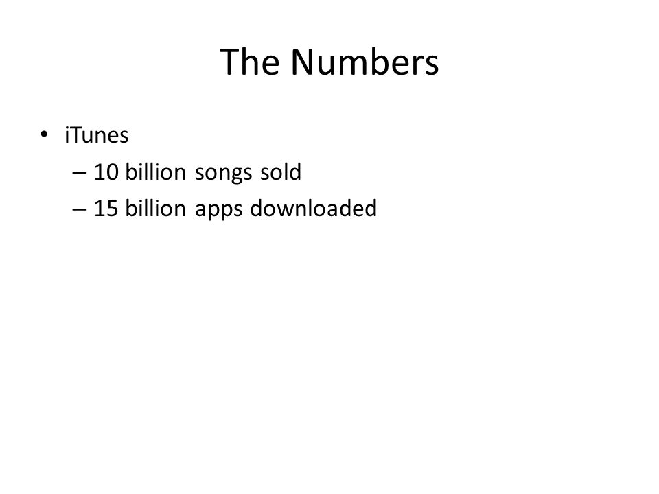 The Numbers iTunes – 10 billion songs sold – 15 billion apps downloaded