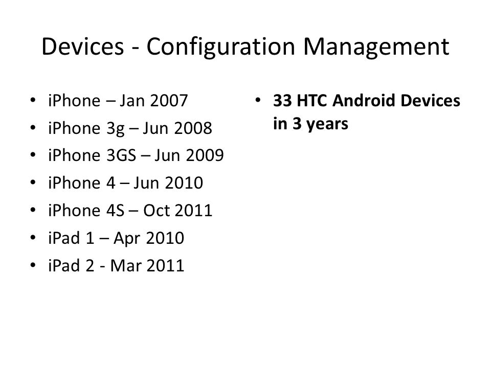 Devices - Configuration Management iPhone – Jan 2007 iPhone 3g – Jun 2008 iPhone 3GS – Jun 2009 iPhone 4 – Jun 2010 iPhone 4S – Oct 2011 iPad 1 – Apr 2010 iPad 2 - Mar 2011 33 HTC Android Devices in 3 years