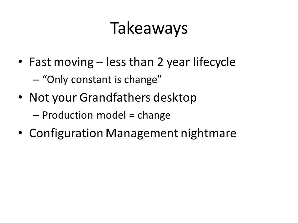 Takeaways Fast moving – less than 2 year lifecycle – Only constant is change Not your Grandfathers desktop – Production model = change Configuration Management nightmare