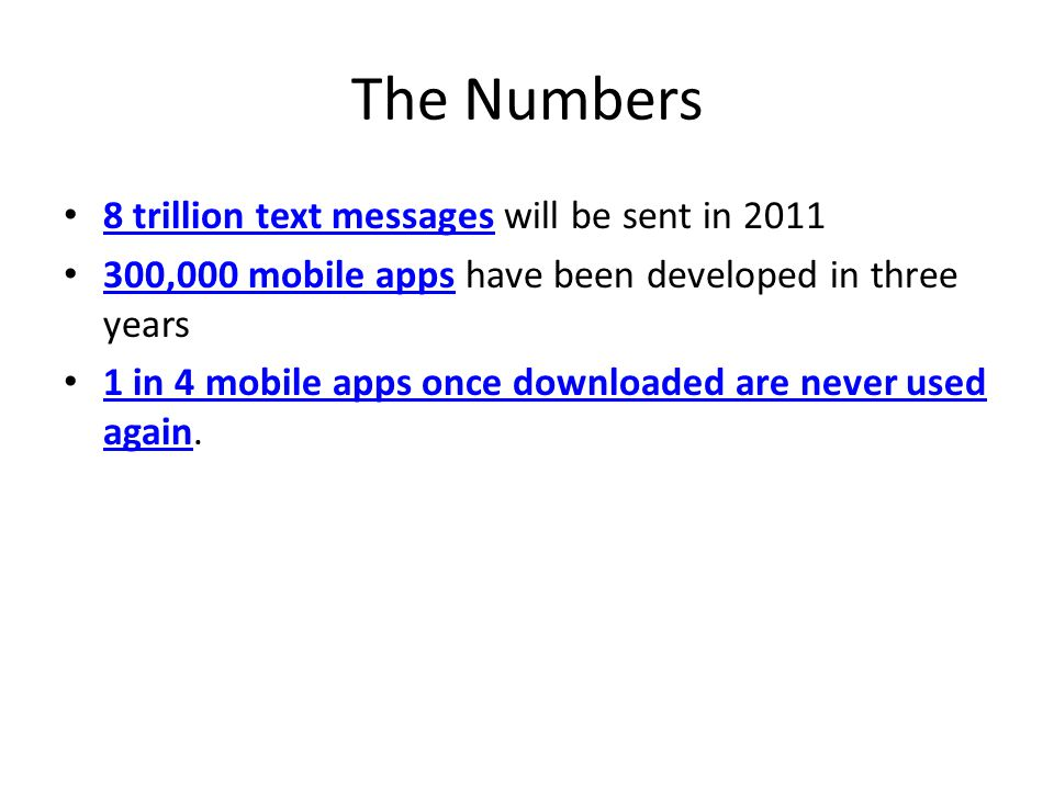 The Numbers 8 trillion text messages will be sent in 2011 8 trillion text messages 300,000 mobile apps have been developed in three years 300,000 mobile apps 1 in 4 mobile apps once downloaded are never used again.