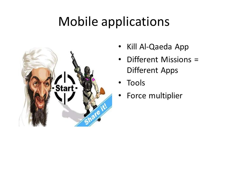 Mobile applications Kill Al-Qaeda App Different Missions = Different Apps Tools Force multiplier