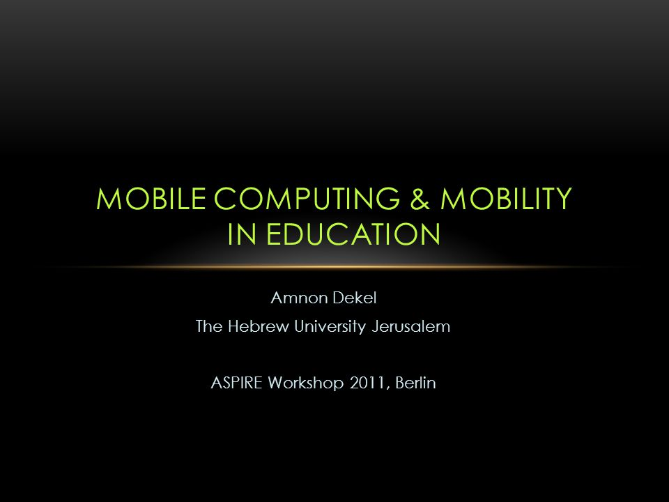 Amnon Dekel The Hebrew University Jerusalem ASPIRE Workshop 2011, Berlin MOBILE COMPUTING & MOBILITY IN EDUCATION