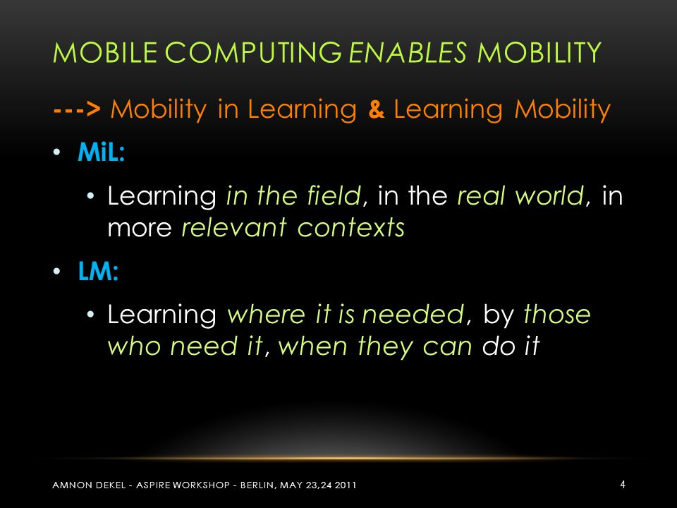 MOBILE COMPUTING ENABLES MOBILITY ---> Mobility in Learning & Learning Mobility MiL: Learning in the field, in the real world, in more relevant contex