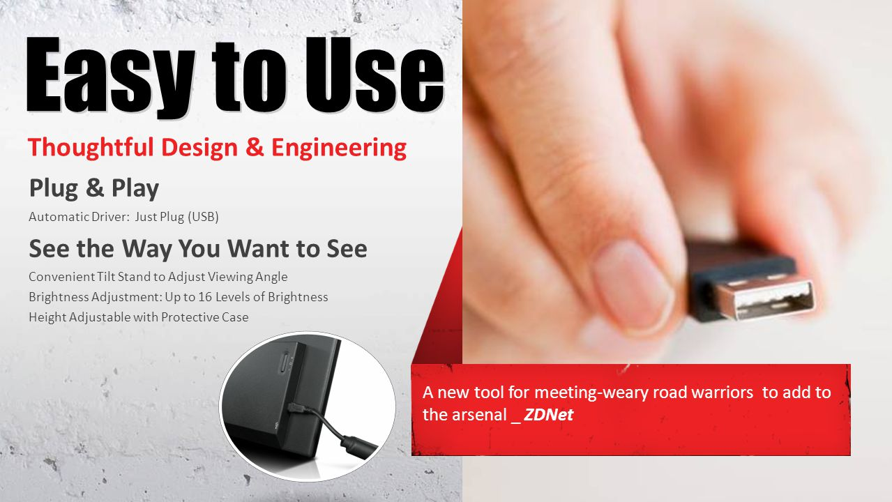 Thoughtful Design & Engineering Plug & Play Automatic Driver: Just Plug (USB) See the Way You Want to See Convenient Tilt Stand to Adjust Viewing Angle Brightness Adjustment: Up to 16 Levels of Brightness Height Adjustable with Protective Case A new tool for meeting-weary road warriors to add to the arsenal _ ZDNet