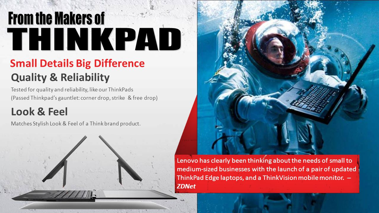 Small Details Big Difference Quality & Reliability Tested for quality and reliability, like our ThinkPads (Passed Thinkpads gauntlet: corner drop, strike & free drop) Look & Feel Matches Stylish Look & Feel of a Think brand product.