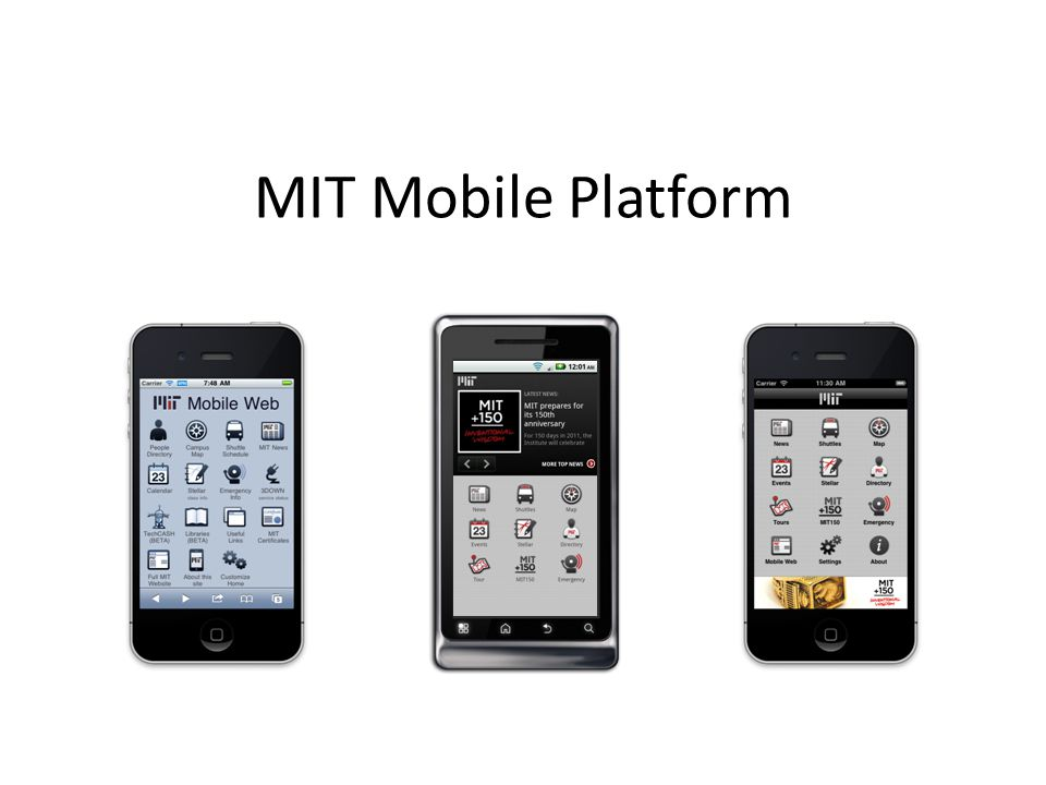 Mobile Platform Services MIT Mobile Web – m.mit.edu – Hosts mobile modules for MIT services – Optimized for and accessible to all mobile browsers Native apps – iPhone and Android apps – Native-only features – Content comes from m.mit.edu Device Capability Detection Service (DCD) – Mobile-service-prod.mit.edu – Classifies mobile browsers by capability – Simplifies mobile development for all of MIT