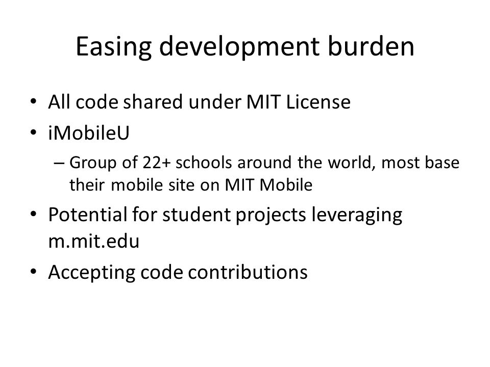 Easing development burden All code shared under MIT License iMobileU – Group of 22+ schools around the world, most base their mobile site on MIT Mobile Potential for student projects leveraging m.mit.edu Accepting code contributions