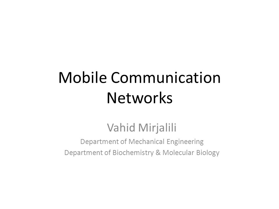 Mobile Communication Networks Vahid Mirjalili Department of Mechanical Engineering Department of Biochemistry & Molecular Biology