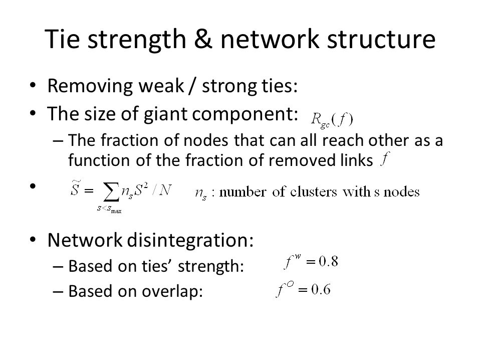Tie strength & network structure Removing weak / strong ties: The size of giant component: – The fraction of nodes that can all reach other as a funct