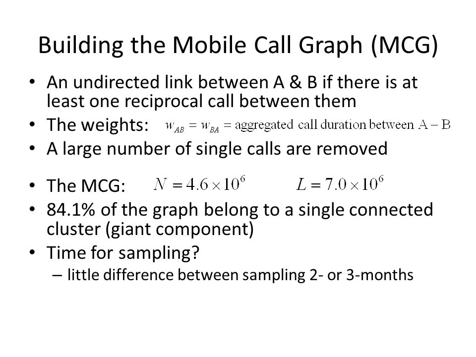 Building the Mobile Call Graph (MCG) An undirected link between A & B if there is at least one reciprocal call between them The weights: A large numbe
