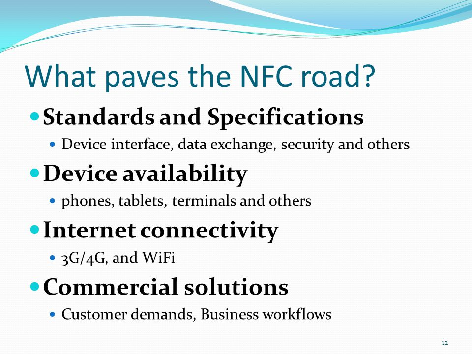 What paves the NFC road? Standards and Specifications Device interface, data exchange, security and others Device availability phones, tablets, termin