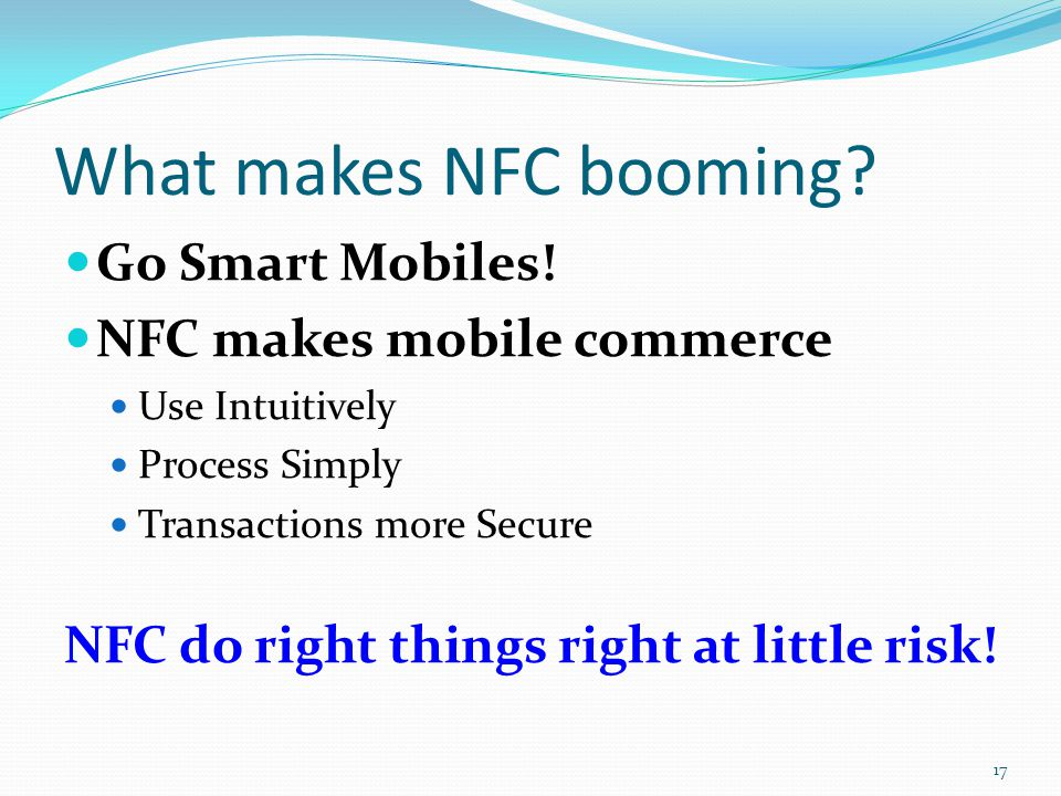 What makes NFC booming? Go Smart Mobiles! NFC makes mobile commerce Use Intuitively Process Simply Transactions more Secure NFC do right things right