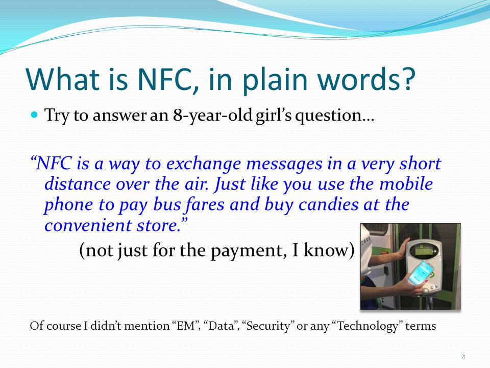 What is NFC, in plain words? Try to answer an 8-year-old girls question… NFC is a way to exchange messages in a very short distance over the air. Just