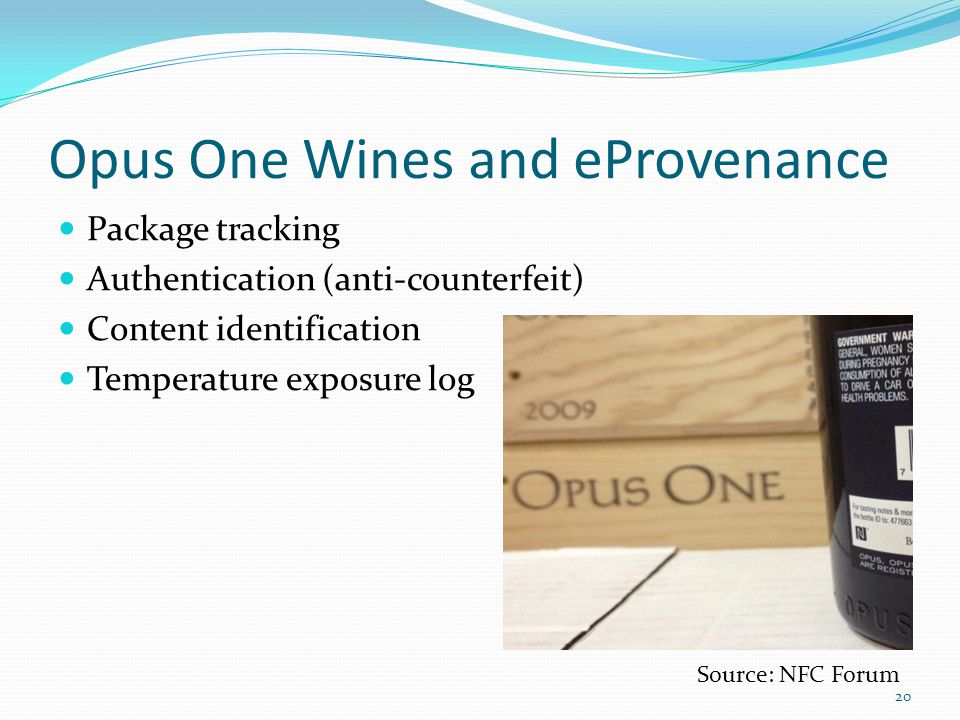 Opus One Wines and eProvenance Package tracking Authentication (anti-counterfeit) Content identification Temperature exposure log Source: NFC Forum 20