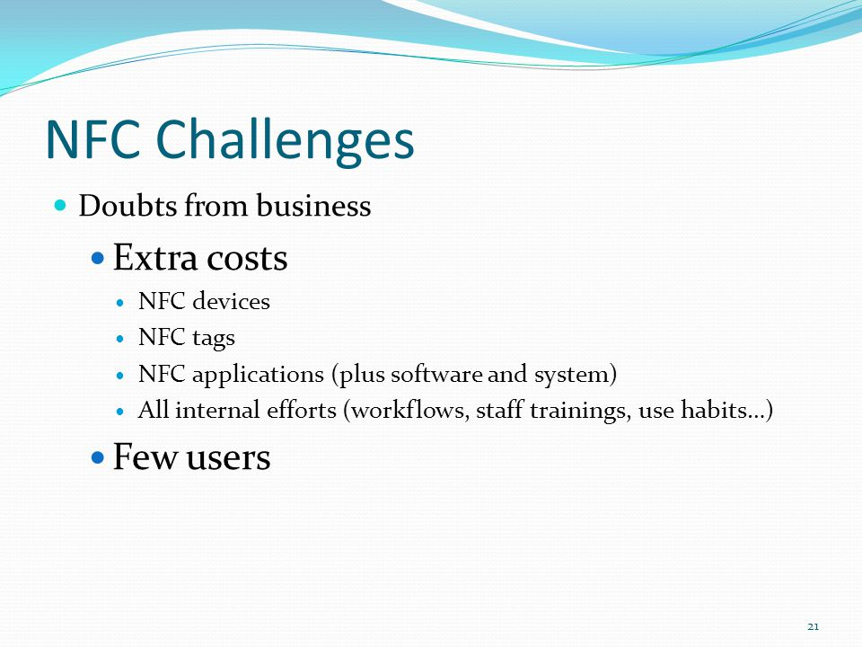 NFC Challenges Doubts from business Extra costs NFC devices NFC tags NFC applications (plus software and system) All internal efforts (workflows, staf