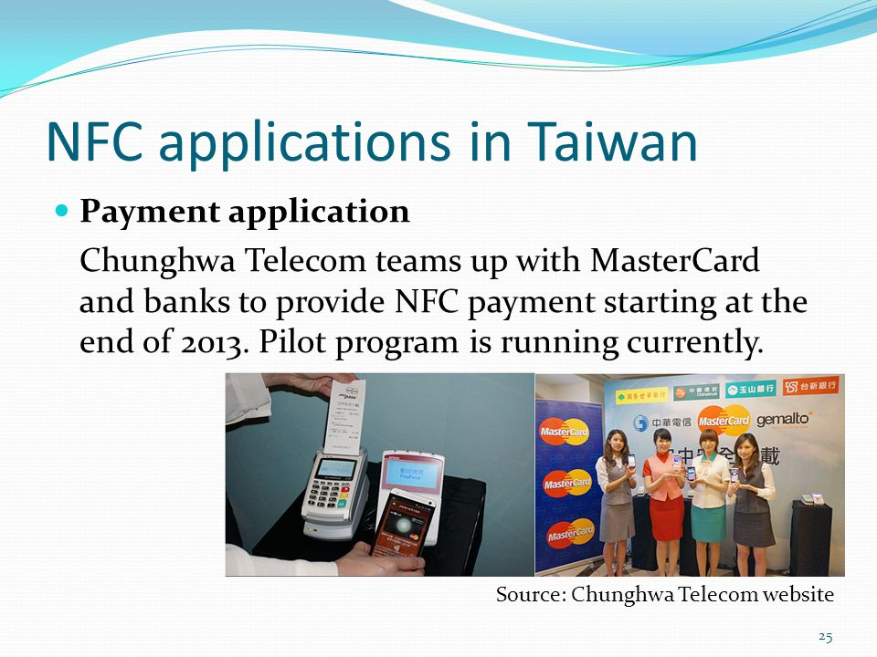NFC applications in Taiwan Payment application Chunghwa Telecom teams up with MasterCard and banks to provide NFC payment starting at the end of 2013.