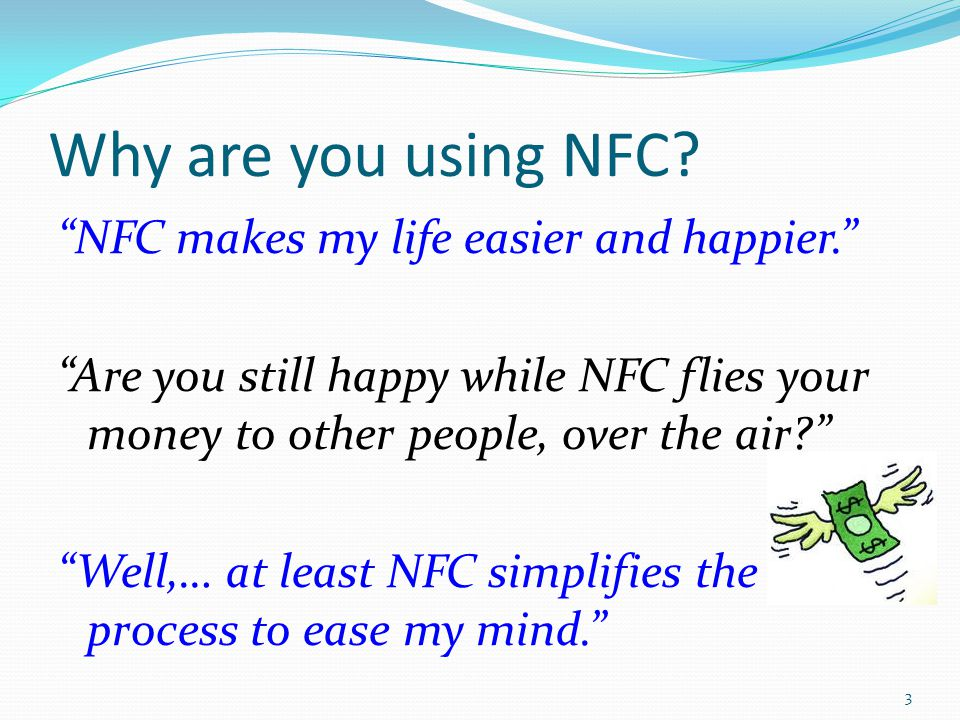 Why are you using NFC? NFC makes my life easier and happier. Are you still happy while NFC flies your money to other people, over the air? Well,… at l
