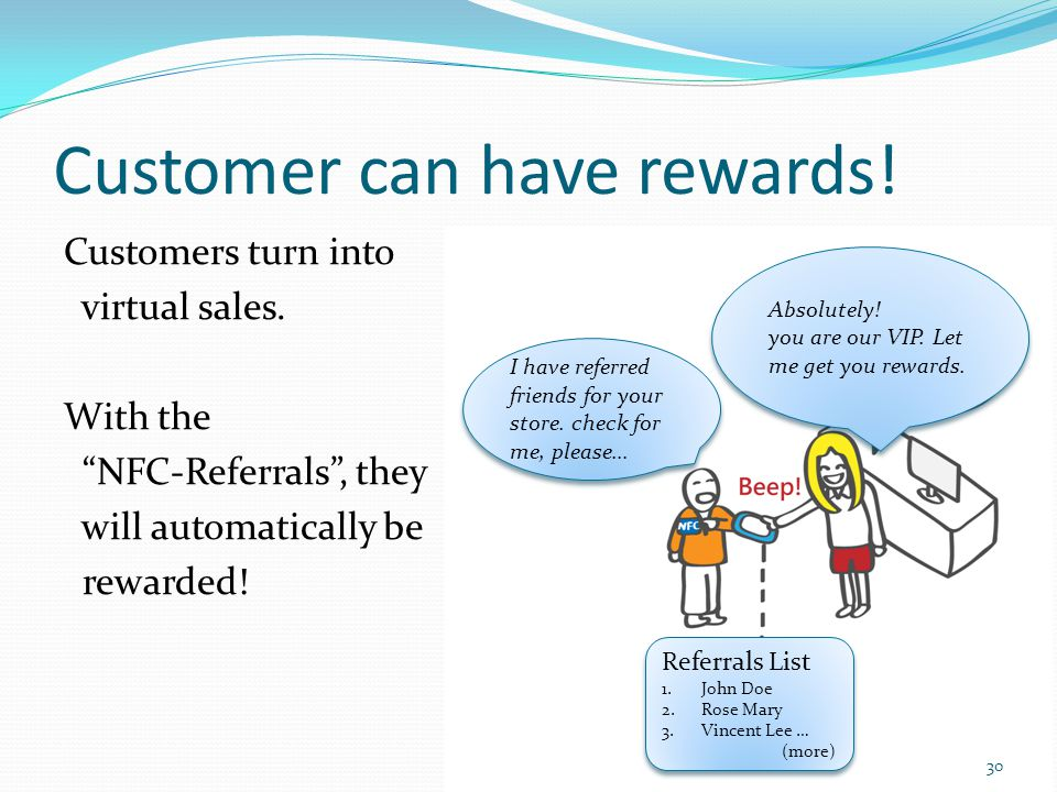 Customer can have rewards! Customers turn into virtual sales. With the NFC-Referrals, they will automatically be rewarded! 30 Absolutely! you are our