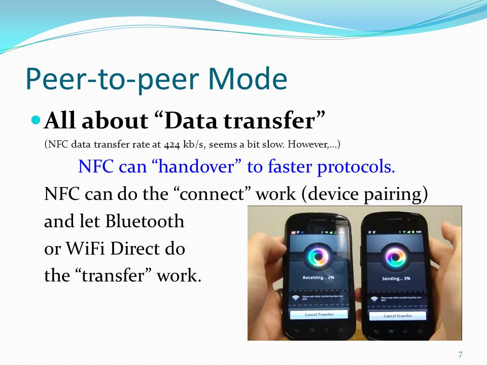 Peer-to-peer Mode All about Data transfer (NFC data transfer rate at 424 kb/s, seems a bit slow. However,…) NFC can handover to faster protocols. NFC