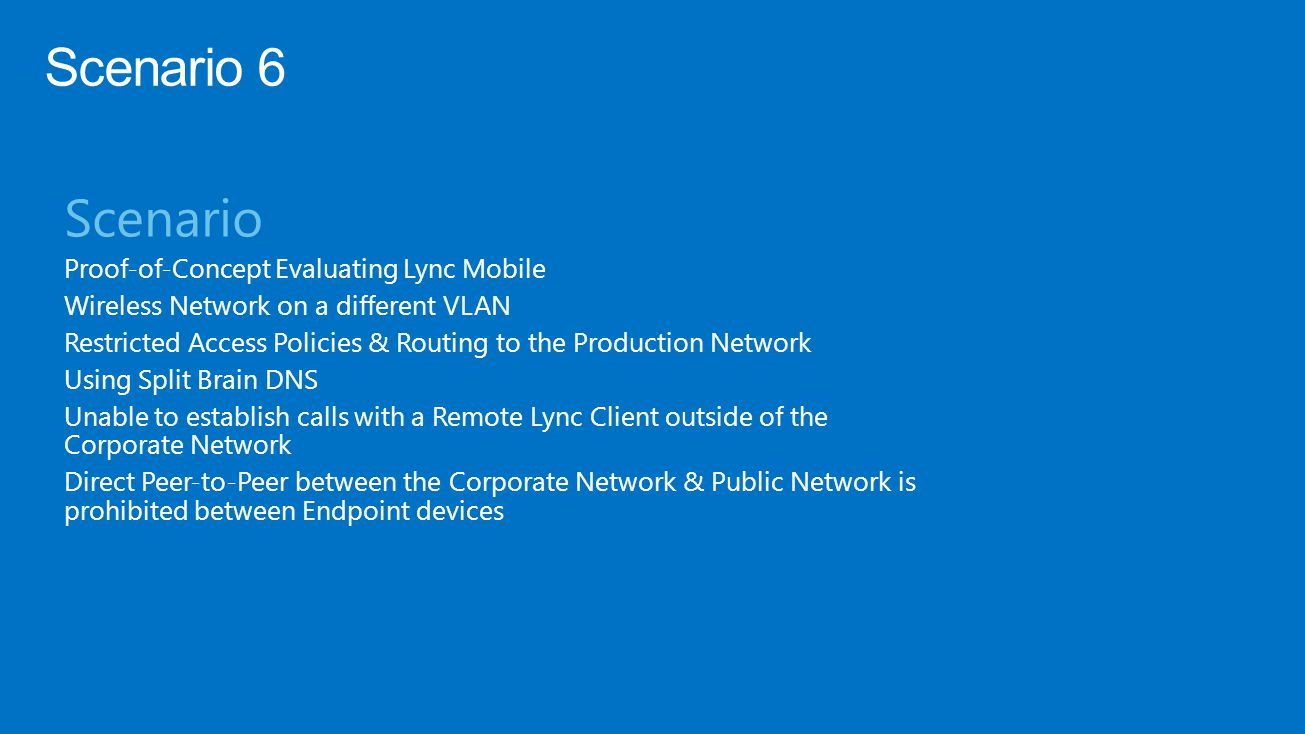 Scenario Proof-of-Concept Evaluating Lync Mobile Wireless Network on a different VLAN Restricted Access Policies & Routing to the Production Network Using Split Brain DNS Unable to establish calls with a Remote Lync Client outside of the Corporate Network Direct Peer-to-Peer between the Corporate Network & Public Network is prohibited between Endpoint devices