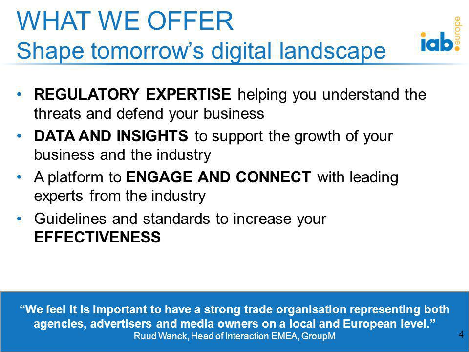 REGULATORY EXPERTISE helping you understand the threats and defend your business DATA AND INSIGHTS to support the growth of your business and the industry A platform to ENGAGE AND CONNECT with leading experts from the industry Guidelines and standards to increase your EFFECTIVENESS WHAT WE OFFER Shape tomorrows digital landscape We feel it is important to have a strong trade organisation representing both agencies, advertisers and media owners on a local and European level.