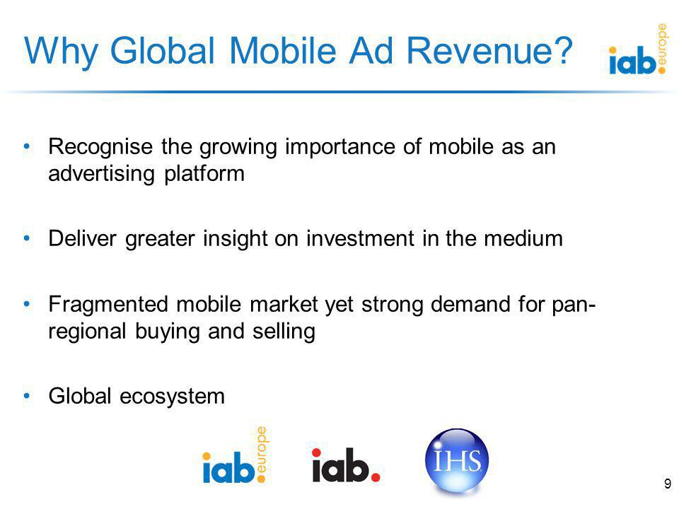 Recognise the growing importance of mobile as an advertising platform Deliver greater insight on investment in the medium Fragmented mobile market yet strong demand for pan- regional buying and selling Global ecosystem Why Global Mobile Ad Revenue.