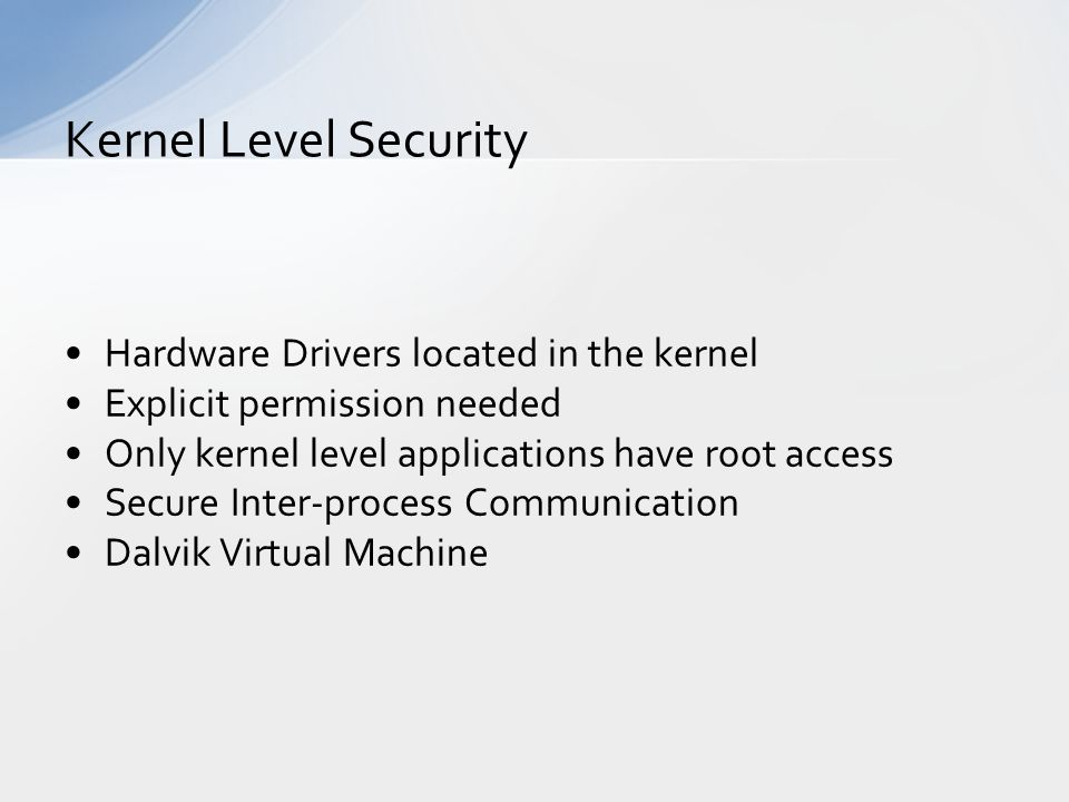 Hardware Drivers located in the kernel Explicit permission needed Only kernel level applications have root access Secure Inter-process Communication Dalvik Virtual Machine Kernel Level Security