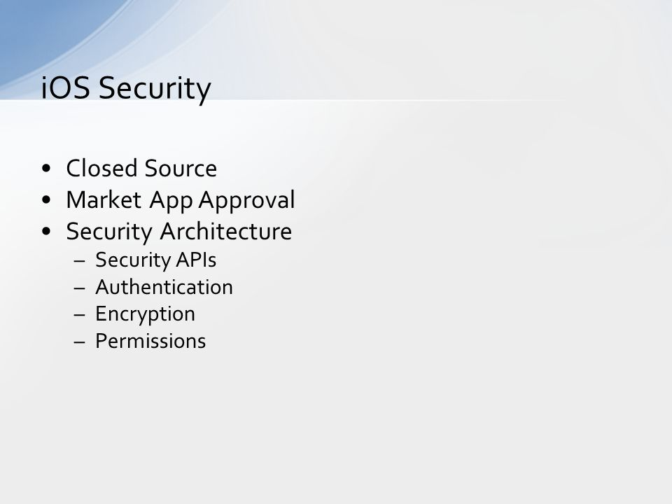 Closed Source Market App Approval Security Architecture –Security APIs –Authentication –Encryption –Permissions iOS Security