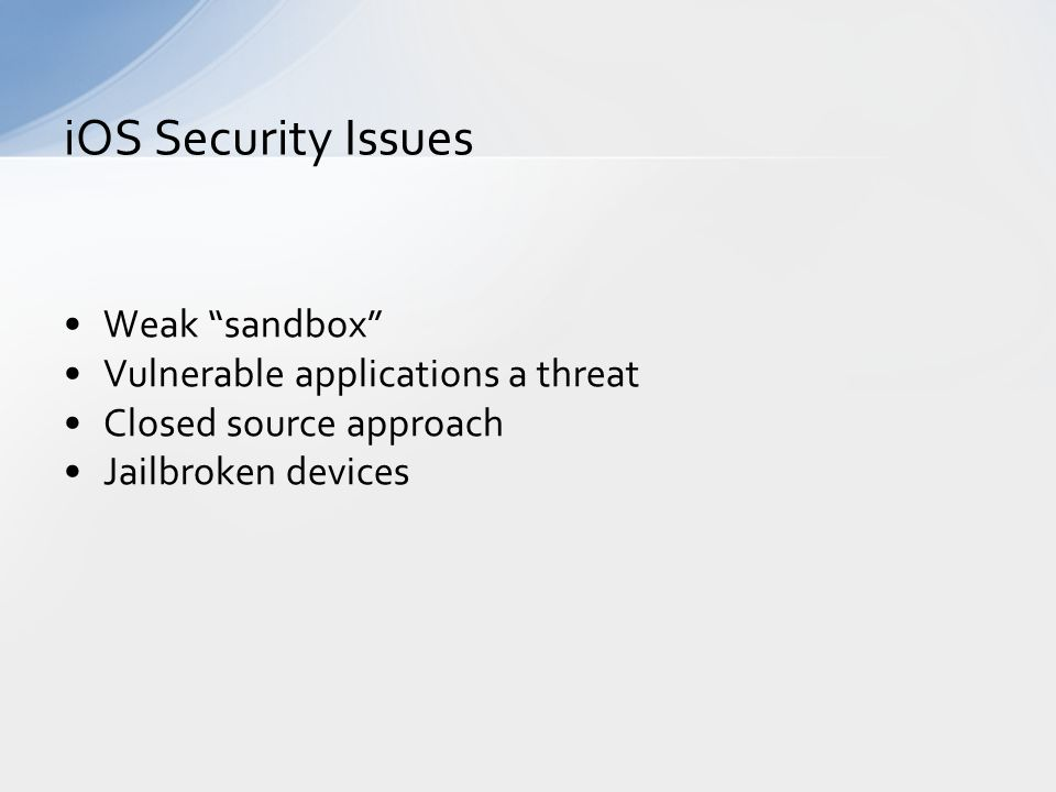 Weak sandbox Vulnerable applications a threat Closed source approach Jailbroken devices iOS Security Issues