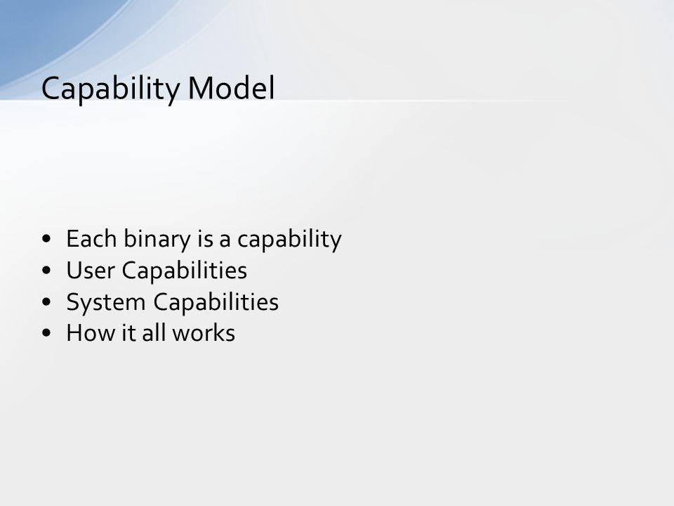Each binary is a capability User Capabilities System Capabilities How it all works Capability Model