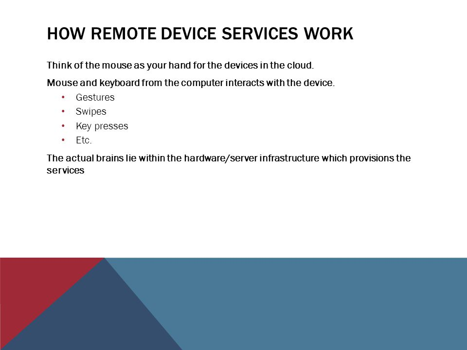 HOW REMOTE DEVICE SERVICES WORK Think of the mouse as your hand for the devices in the cloud.