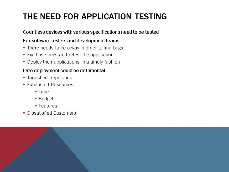 THE NEED FOR APPLICATION TESTING Countless devices with various specifications need to be tested For software testers and development teams There needs to be a way in order to find bugs Fix those bugs and retest the application Deploy their applications in a timely fashion Late deployment could be detrimental.
