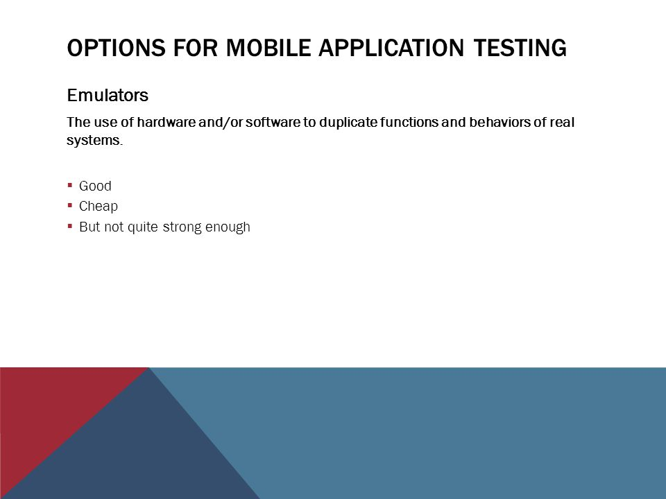OPTIONS FOR MOBILE APPLICATION TESTING Emulators The use of hardware and/or software to duplicate functions and behaviors of real systems.