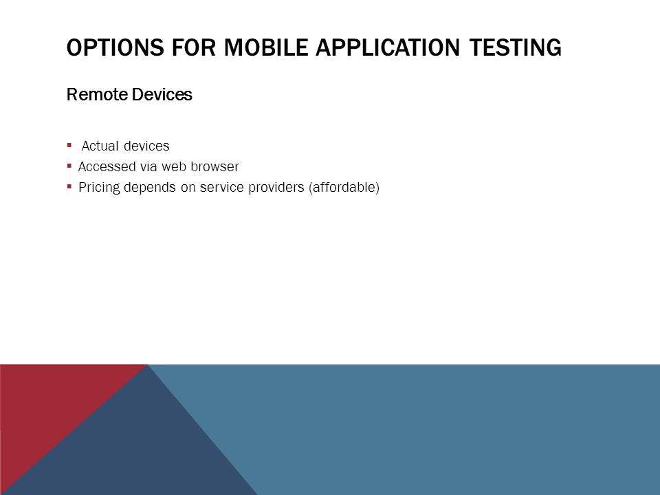 OPTIONS FOR MOBILE APPLICATION TESTING Remote Devices Actual devices Accessed via web browser Pricing depends on service providers (affordable)
