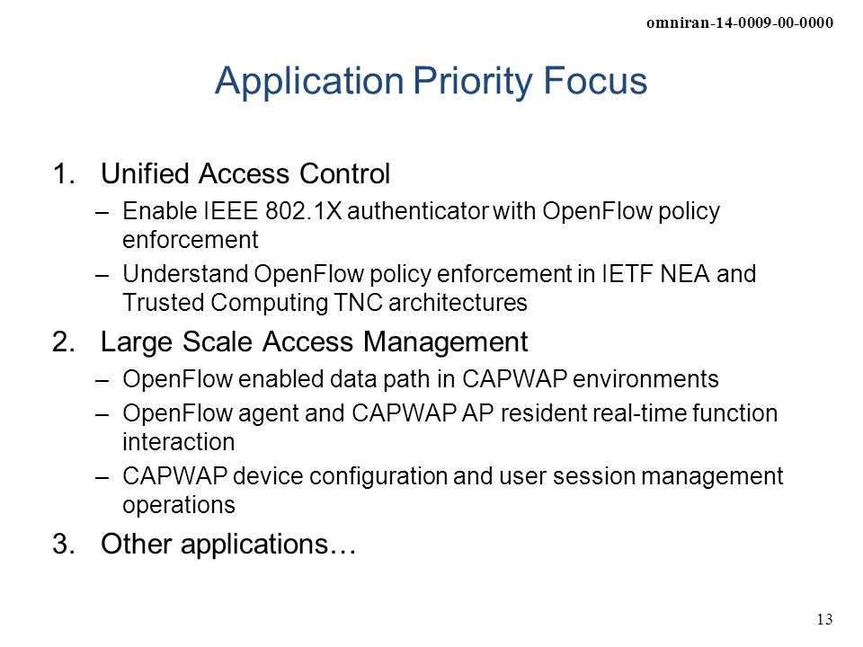 omniran-14-0009-00-0000 13 Application Priority Focus 1.Unified Access Control –Enable IEEE 802.1X authenticator with OpenFlow policy enforcement –Und