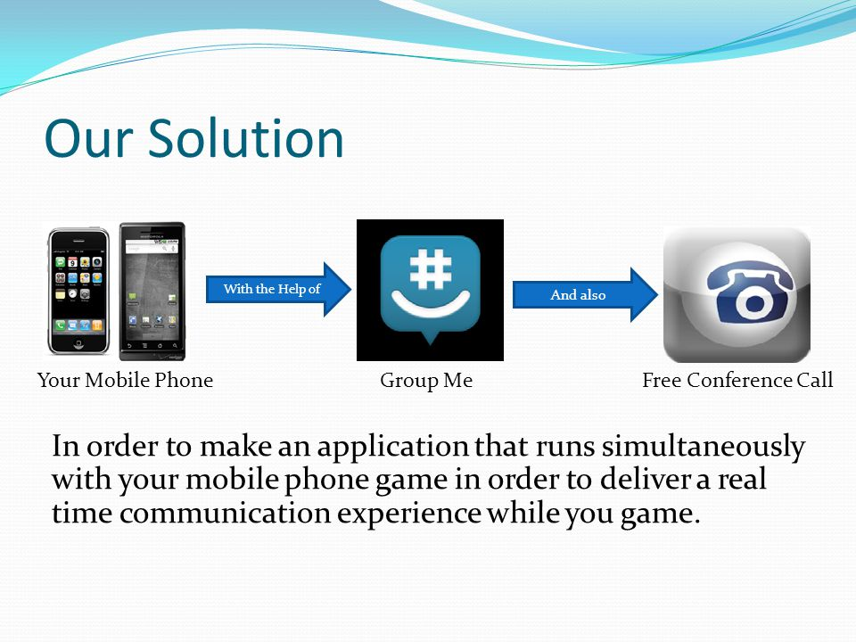 Our Solution In order to make an application that runs simultaneously with your mobile phone game in order to deliver a real time communication experi