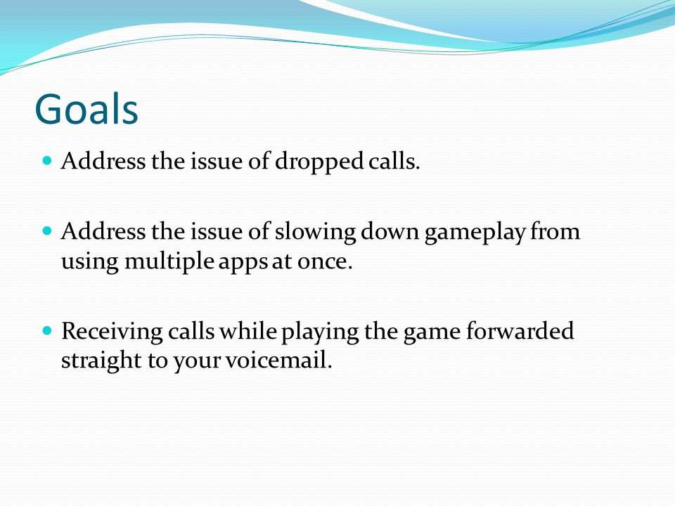 Goals Address the issue of dropped calls. Address the issue of slowing down gameplay from using multiple apps at once. Receiving calls while playing t