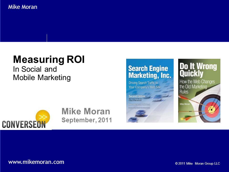 © 2011 Mike Moran Group LLC Mike Moran www.mikemoran.com Measuring ROI In Social and Mobile Marketing Mike Moran September, 2011