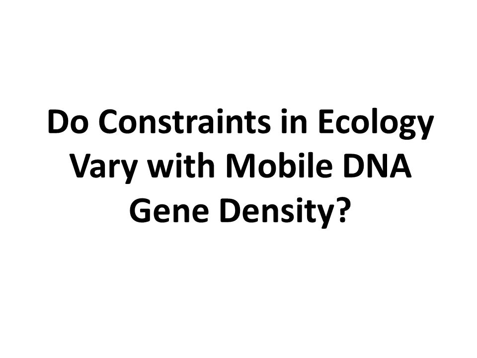 Do Constraints in Ecology Vary with Mobile DNA Gene Density?
