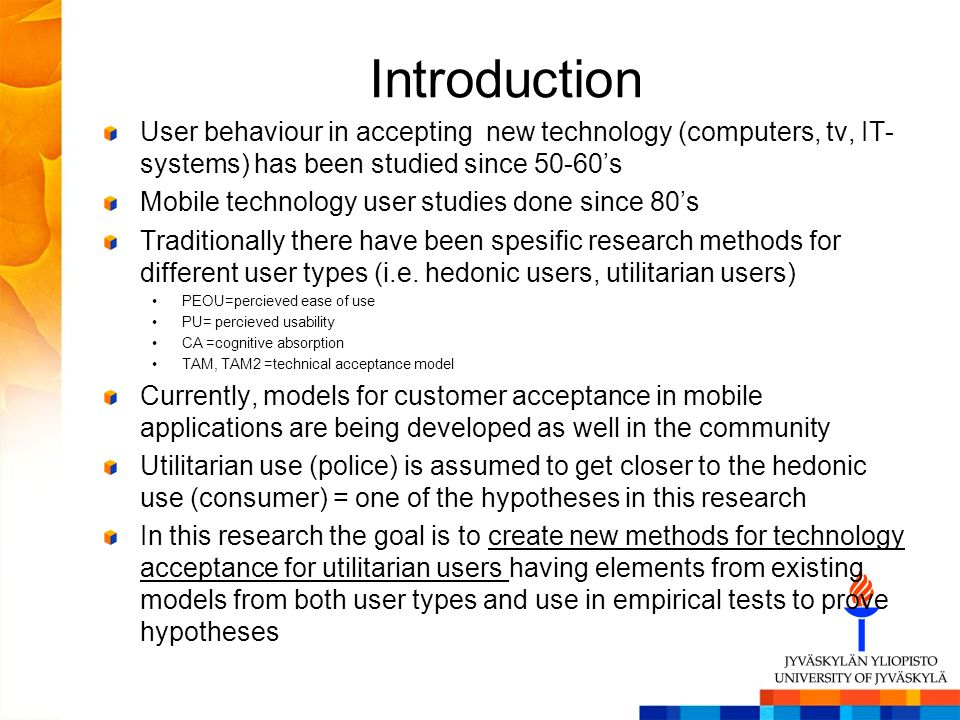 Introduction User behaviour in accepting new technology (computers, tv, IT- systems) has been studied since 50-60s Mobile technology user studies done