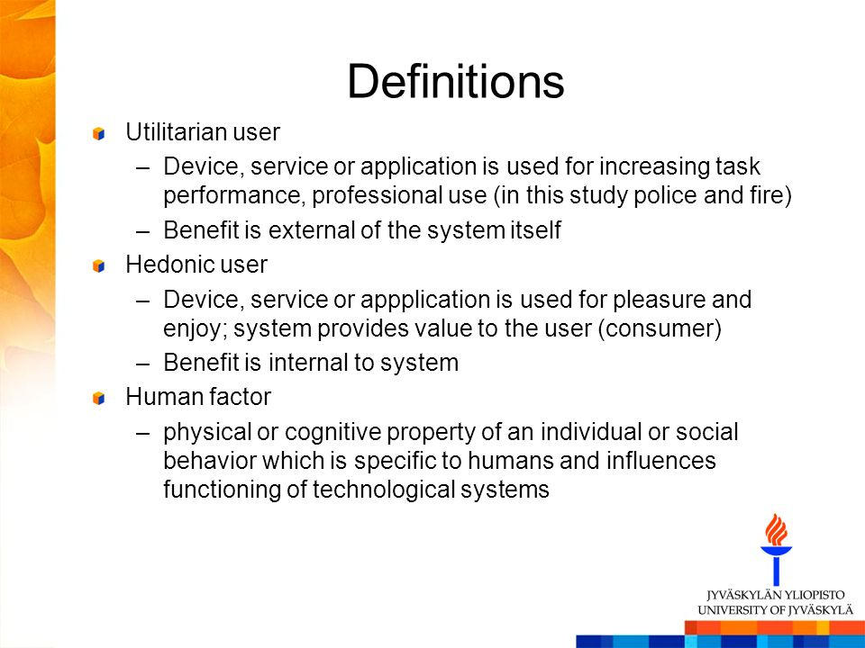 Definitions Utilitarian user –Device, service or application is used for increasing task performance, professional use (in this study police and fire) –Benefit is external of the system itself Hedonic user –Device, service or appplication is used for pleasure and enjoy; system provides value to the user (consumer) –Benefit is internal to system Human factor –physical or cognitive property of an individual or social behavior which is specific to humans and influences functioning of technological systems