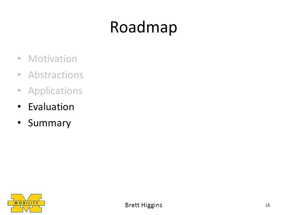 Roadmap Motivation Abstractions Applications Evaluation Summary 18 Brett Higgins