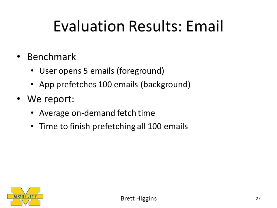 Evaluation Results: Email Benchmark User opens 5 emails (foreground) App prefetches 100 emails (background) We report: Average on-demand fetch time Time to finish prefetching all 100 emails 27 Brett Higgins