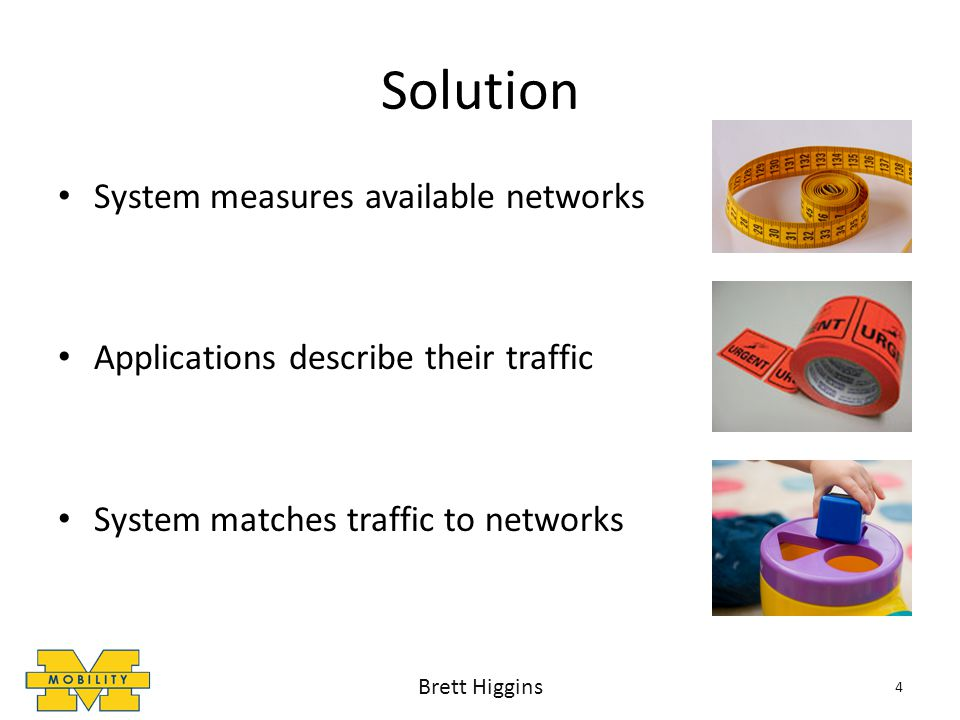 Solution System measures available networks Applications describe their traffic System matches traffic to networks Brett Higgins 4