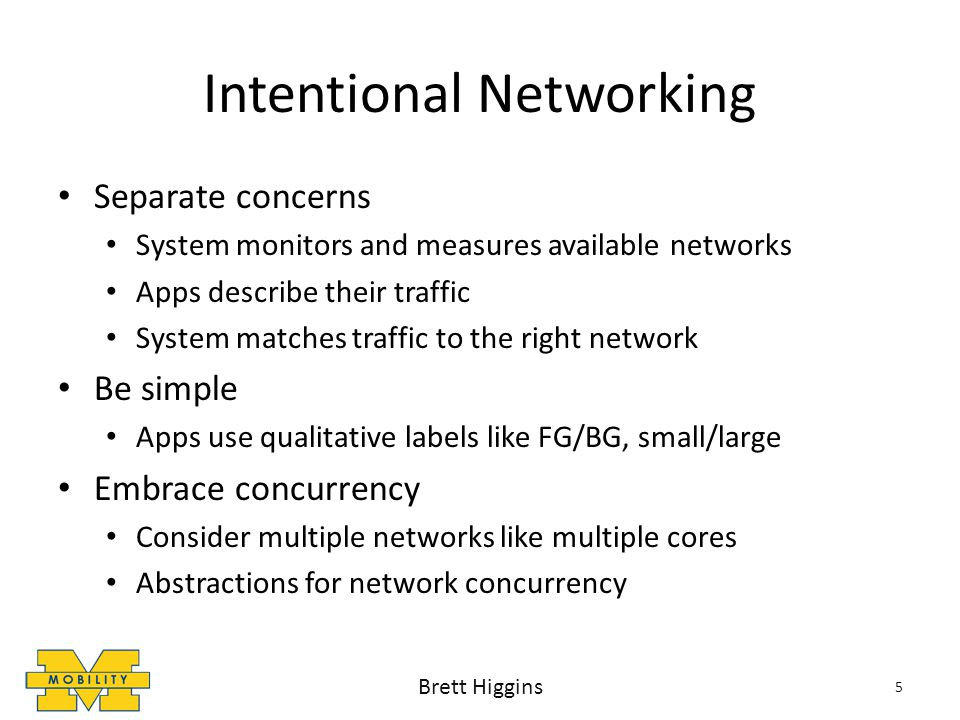 Separate concerns System monitors and measures available networks Apps describe their traffic System matches traffic to the right network Be simple Apps use qualitative labels like FG/BG, small/large Embrace concurrency Consider multiple networks like multiple cores Abstractions for network concurrency 5 Brett Higgins Intentional Networking