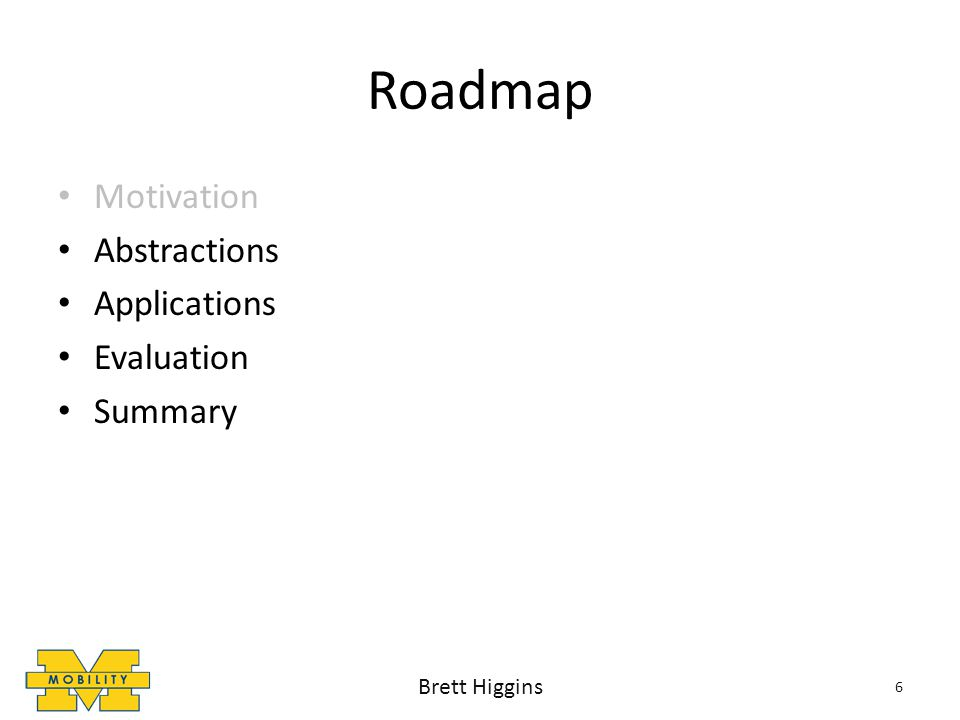 Roadmap Motivation Abstractions Applications Evaluation Summary 6 Brett Higgins