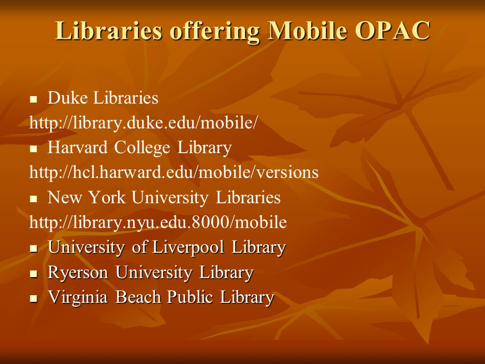 Libraries offering Mobile OPAC Duke Libraries http://library.duke.edu/mobile/ Harvard College Library http://hcl.harward.edu/mobile/versions New York University Libraries http://library.nyu.edu.8000/mobile University of Liverpool Library University of Liverpool Library Ryerson University Library Ryerson University Library Virginia Beach Public Library Virginia Beach Public Library