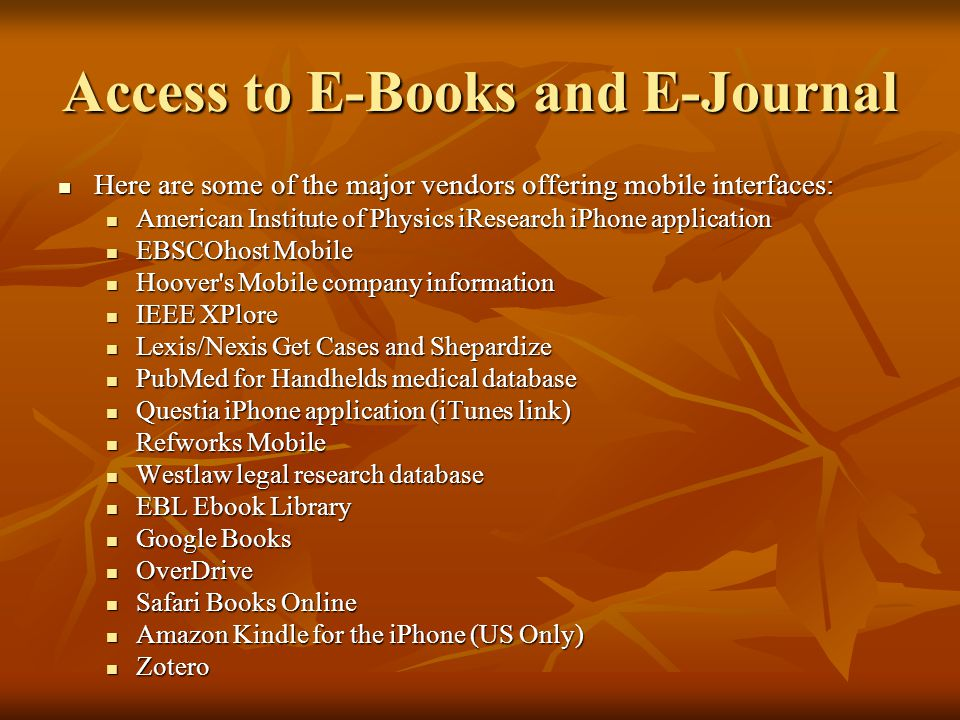 Access to E-Books and E-Journal Here are some of the major vendors offering mobile interfaces: Here are some of the major vendors offering mobile interfaces: American Institute of Physics iResearch iPhone application American Institute of Physics iResearch iPhone application EBSCOhost Mobile EBSCOhost Mobile Hoover s Mobile company information Hoover s Mobile company information IEEE XPlore IEEE XPlore Lexis/Nexis Get Cases and Shepardize Lexis/Nexis Get Cases and Shepardize PubMed for Handhelds medical database PubMed for Handhelds medical database Questia iPhone application (iTunes link) Questia iPhone application (iTunes link) Refworks Mobile Refworks Mobile Westlaw legal research database Westlaw legal research database EBL Ebook Library EBL Ebook Library Google Books Google Books OverDrive OverDrive Safari Books Online Safari Books Online Amazon Kindle for the iPhone (US Only) Amazon Kindle for the iPhone (US Only) Zotero Zotero