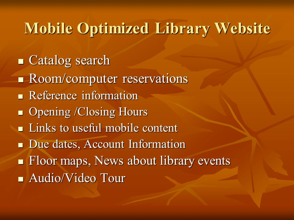 Mobile Optimized Library Website Catalog search Catalog search Room/computer reservations Room/computer reservations Reference information Reference information Opening /Closing Hours Opening /Closing Hours Links to useful mobile content Links to useful mobile content Due dates, Account Information Due dates, Account Information Floor maps, News about library events Floor maps, News about library events Audio/Video Tour Audio/Video Tour